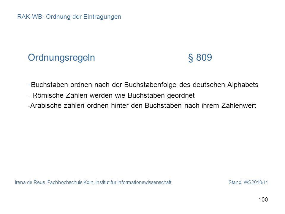 Irena de Reus, Fachhochschule Köln, Institut für Informationswissenschaft Stand: WS2010/11 100 RAK-WB: Ordnung der Eintragungen Ordnungsregeln§ 809 -