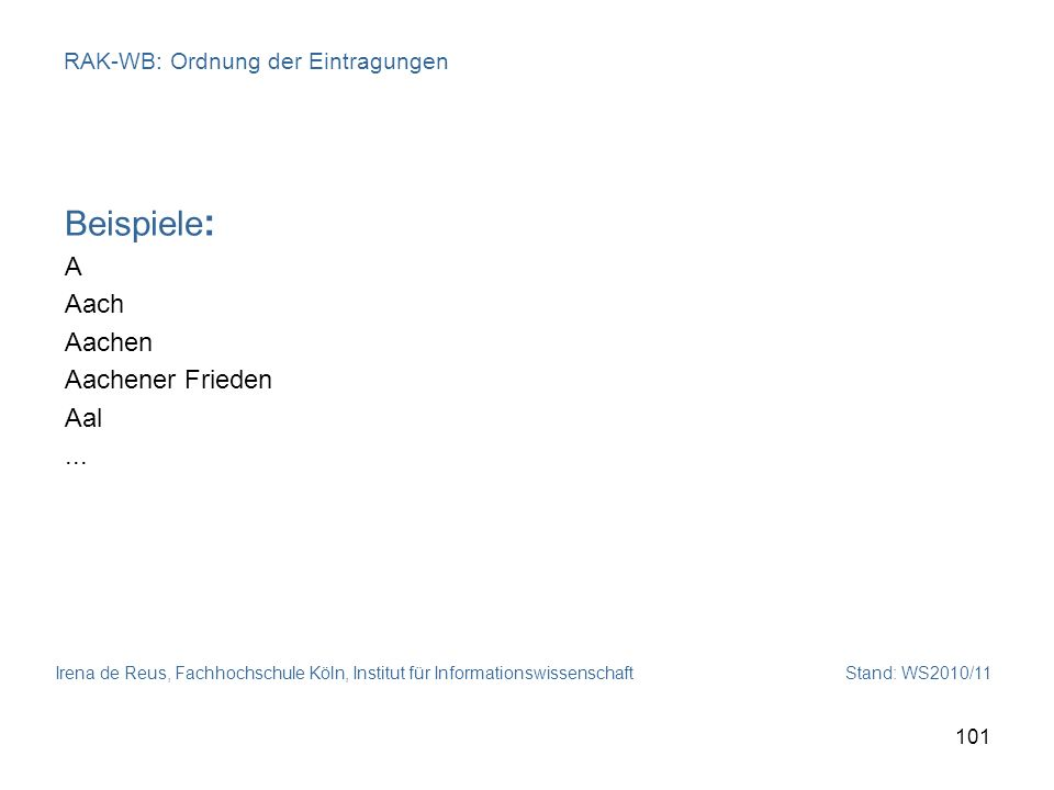 Irena de Reus, Fachhochschule Köln, Institut für Informationswissenschaft Stand: WS2010/11 101 RAK-WB: Ordnung der Eintragungen Beispiele : A Aach Aac