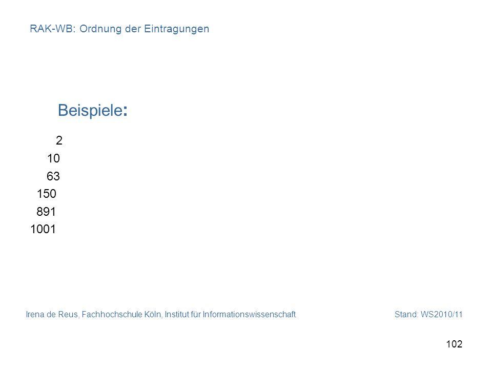 Irena de Reus, Fachhochschule Köln, Institut für Informationswissenschaft Stand: WS2010/11 102 RAK-WB: Ordnung der Eintragungen Beispiele : 2 10 63 15