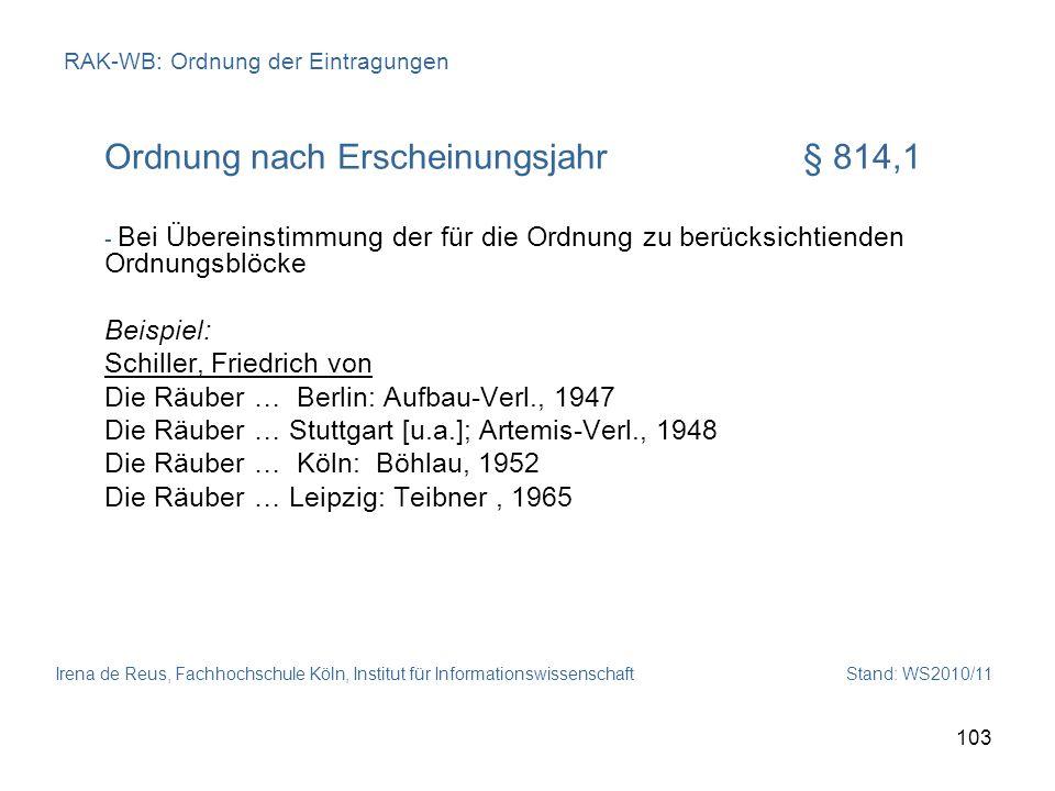 Irena de Reus, Fachhochschule Köln, Institut für Informationswissenschaft Stand: WS2010/11 103 RAK-WB: Ordnung der Eintragungen Ordnung nach Erscheinu