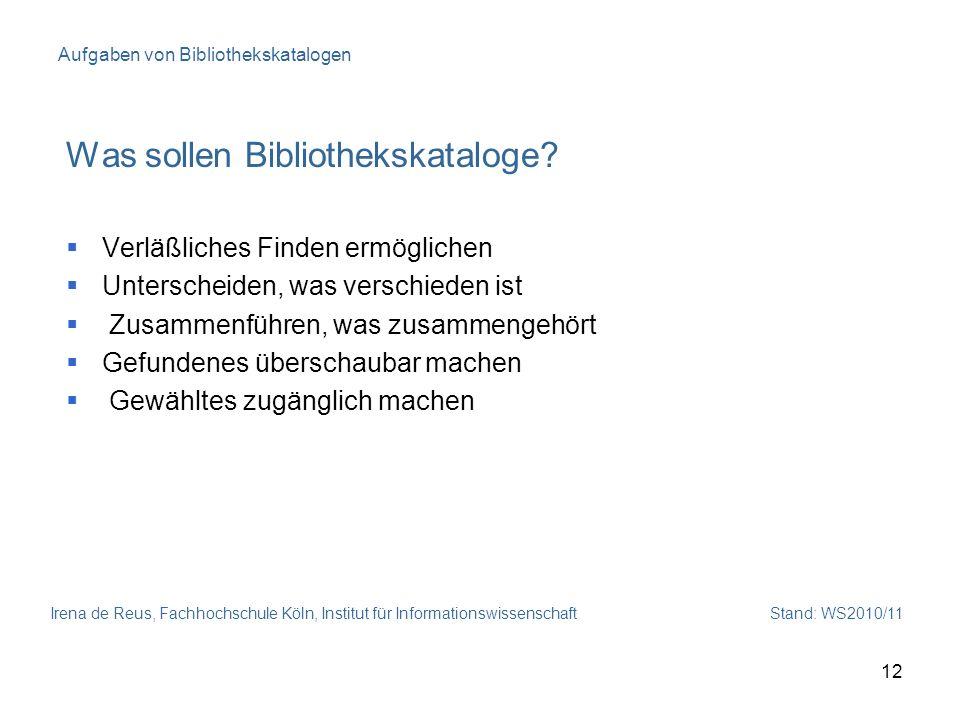 Irena de Reus, Fachhochschule Köln, Institut für Informationswissenschaft Stand: WS2010/11 12 Aufgaben von Bibliothekskatalogen Was sollen Bibliotheks
