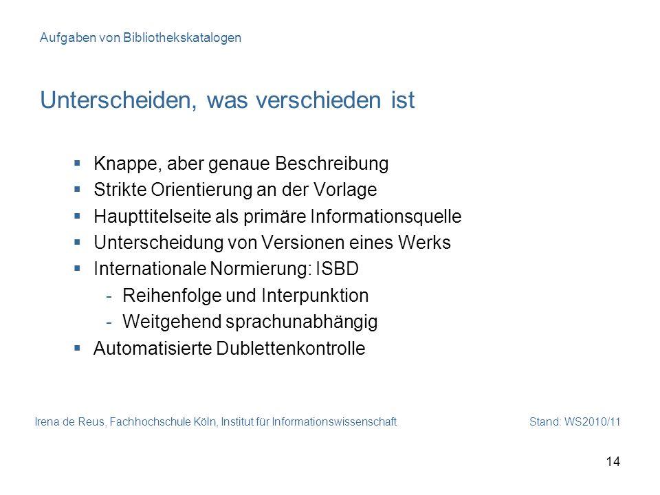 Irena de Reus, Fachhochschule Köln, Institut für Informationswissenschaft Stand: WS2010/11 14 Aufgaben von Bibliothekskatalogen Unterscheiden, was ver
