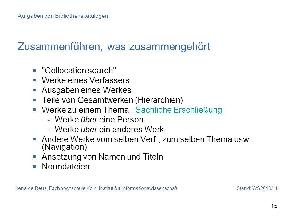 Irena de Reus, Fachhochschule Köln, Institut für Informationswissenschaft Stand: WS2010/11 15 Aufgaben von Bibliothekskatalogen Zusammenführen, was zu