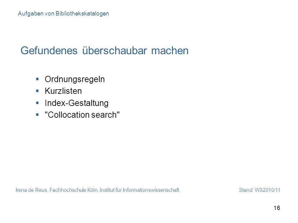 Irena de Reus, Fachhochschule Köln, Institut für Informationswissenschaft Stand: WS2010/11 16 Aufgaben von Bibliothekskatalogen Gefundenes überschauba