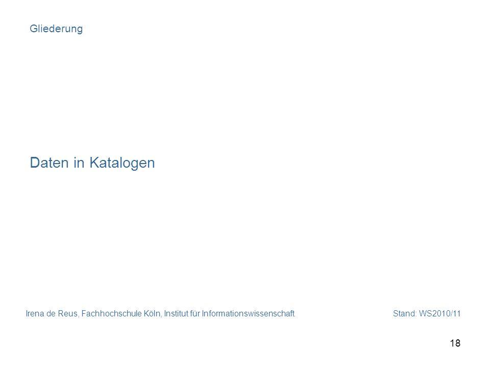 Irena de Reus, Fachhochschule Köln, Institut für Informationswissenschaft Stand: WS2010/11 18 Gliederung Daten in Katalogen
