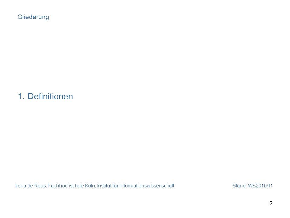 Irena de Reus, Fachhochschule Köln, Institut für Informationswissenschaft Stand: WS2010/11 2 Gliederung 1. Definitionen