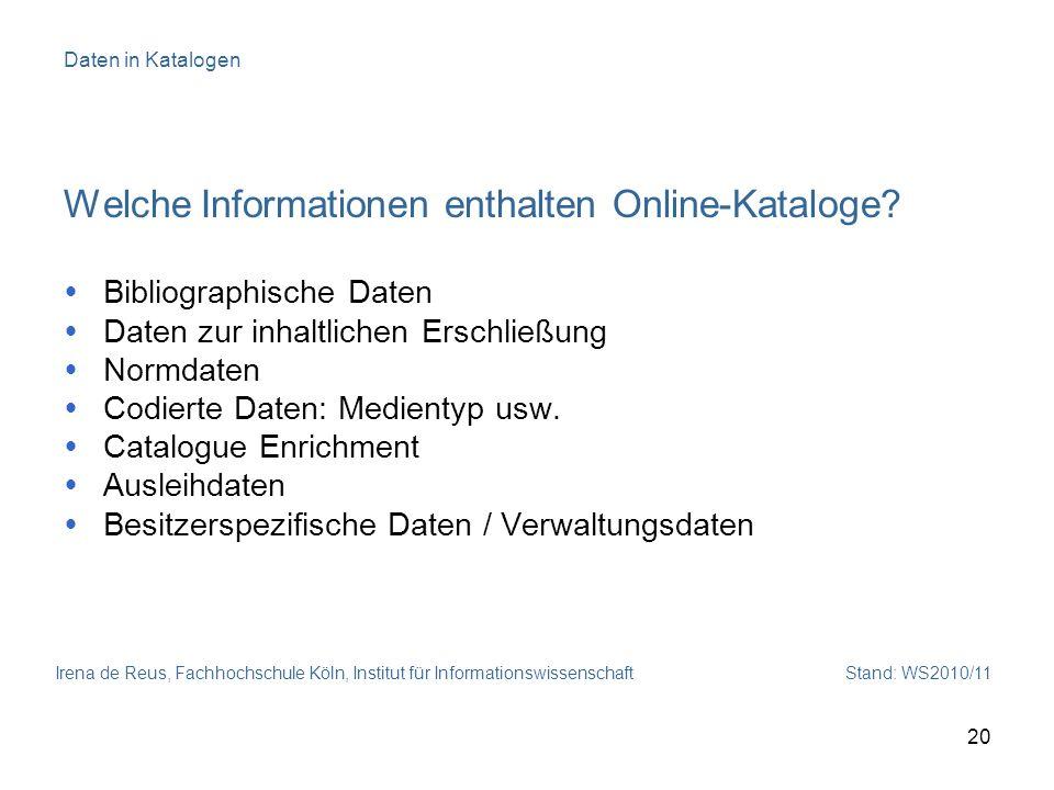 Irena de Reus, Fachhochschule Köln, Institut für Informationswissenschaft Stand: WS2010/11 20 Daten in Katalogen Welche Informationen enthalten Online