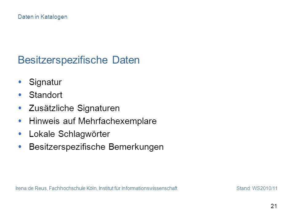 Irena de Reus, Fachhochschule Köln, Institut für Informationswissenschaft Stand: WS2010/11 21 Daten in Katalogen Besitzerspezifische Daten Signatur St