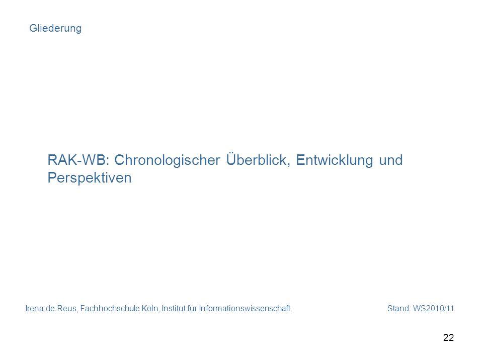 Irena de Reus, Fachhochschule Köln, Institut für Informationswissenschaft Stand: WS2010/11 22 Gliederung RAK-WB: Chronologischer Überblick, Entwicklun