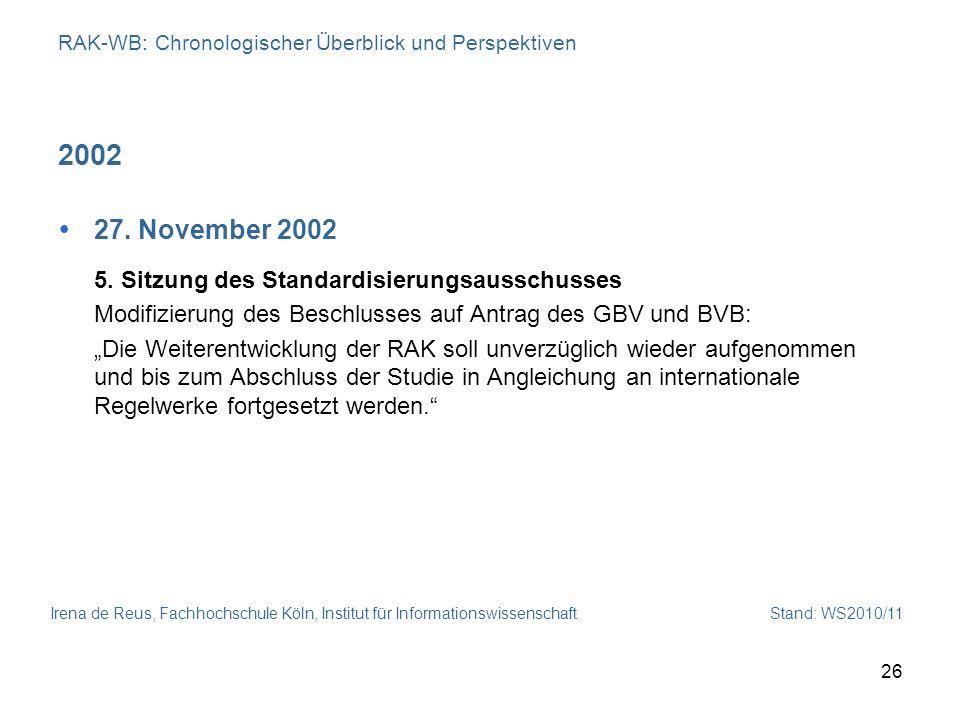 Irena de Reus, Fachhochschule Köln, Institut für Informationswissenschaft Stand: WS2010/11 26 RAK-WB: Chronologischer Überblick und Perspektiven 2002