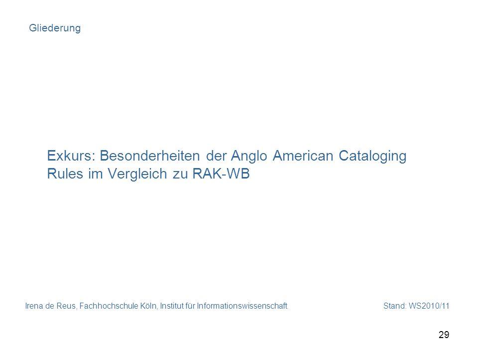 Irena de Reus, Fachhochschule Köln, Institut für Informationswissenschaft Stand: WS2010/11 29 Gliederung Exkurs: Besonderheiten der Anglo American Cat