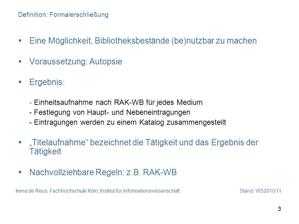 Irena de Reus, Fachhochschule Köln, Institut für Informationswissenschaft Stand: WS2010/11 3 Definition: Formalerschließung Eine Möglichkeit, Biblioth