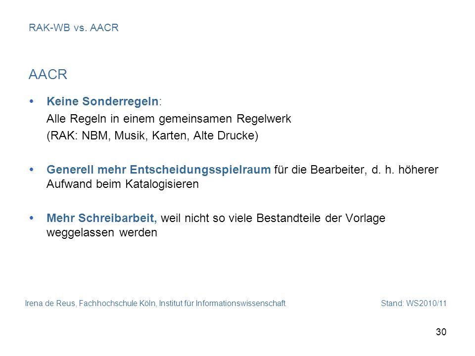Irena de Reus, Fachhochschule Köln, Institut für Informationswissenschaft Stand: WS2010/11 30 RAK-WB vs. AACR AACR Keine Sonderregeln: Alle Regeln in