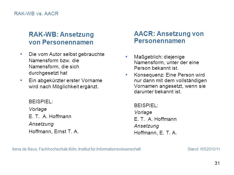 Irena de Reus, Fachhochschule Köln, Institut für Informationswissenschaft Stand: WS2010/11 31 RAK-WB vs. AACR RAK-WB: Ansetzung von Personennamen Die