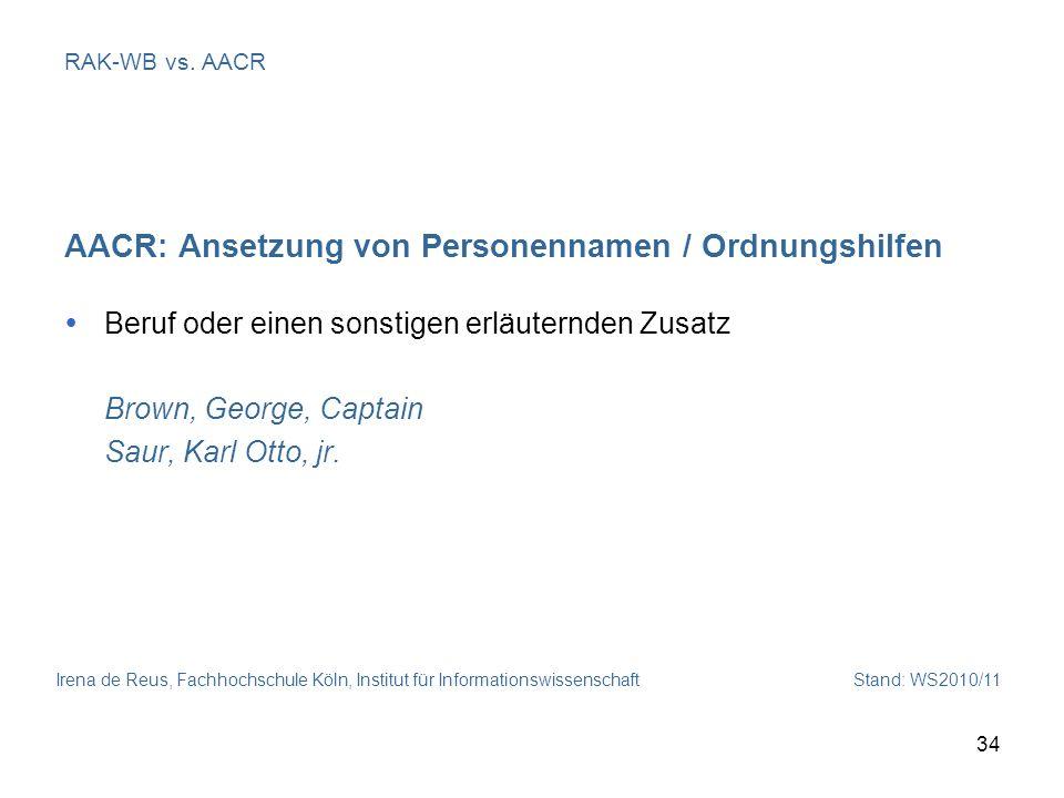 Irena de Reus, Fachhochschule Köln, Institut für Informationswissenschaft Stand: WS2010/11 34 RAK-WB vs. AACR AACR: Ansetzung von Personennamen / Ordn