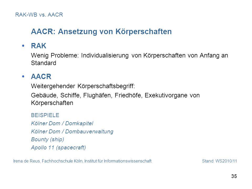 Irena de Reus, Fachhochschule Köln, Institut für Informationswissenschaft Stand: WS2010/11 35 RAK-WB vs. AACR AACR: Ansetzung von Körperschaften RAK W
