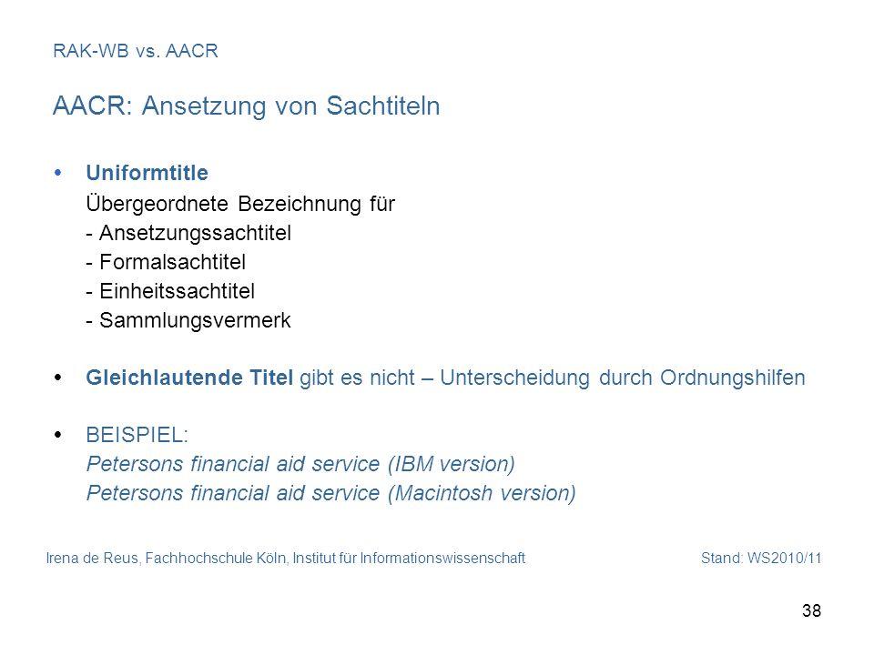 Irena de Reus, Fachhochschule Köln, Institut für Informationswissenschaft Stand: WS2010/11 38 RAK-WB vs. AACR AACR: Ansetzung von Sachtiteln Uniformti