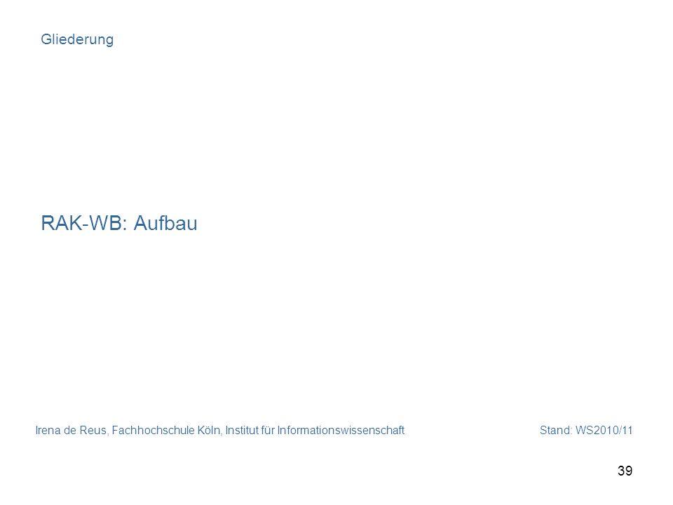 Irena de Reus, Fachhochschule Köln, Institut für Informationswissenschaft Stand: WS2010/11 39 Gliederung RAK-WB: Aufbau