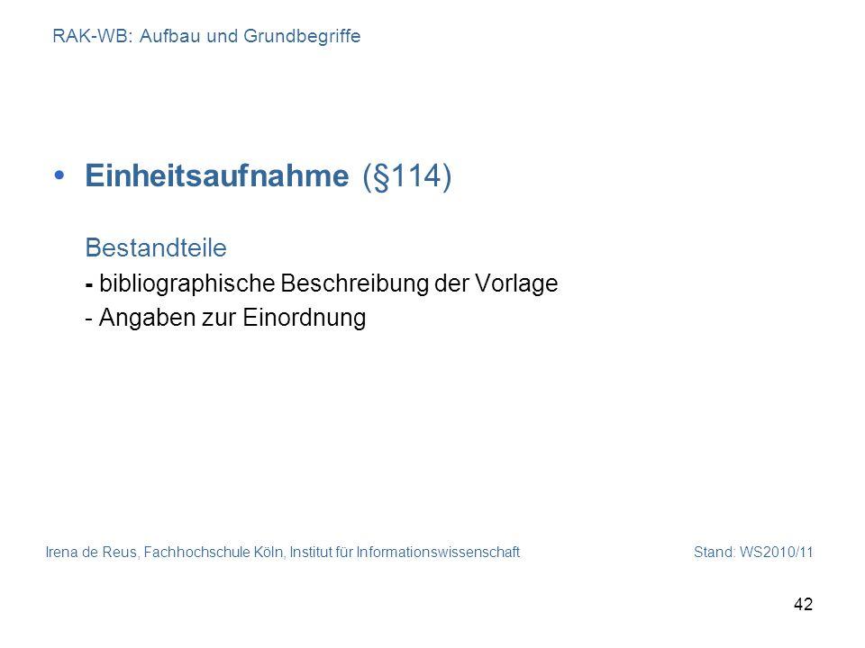 Irena de Reus, Fachhochschule Köln, Institut für Informationswissenschaft Stand: WS2010/11 42 RAK-WB: Aufbau und Grundbegriffe Einheitsaufnahme (§114)