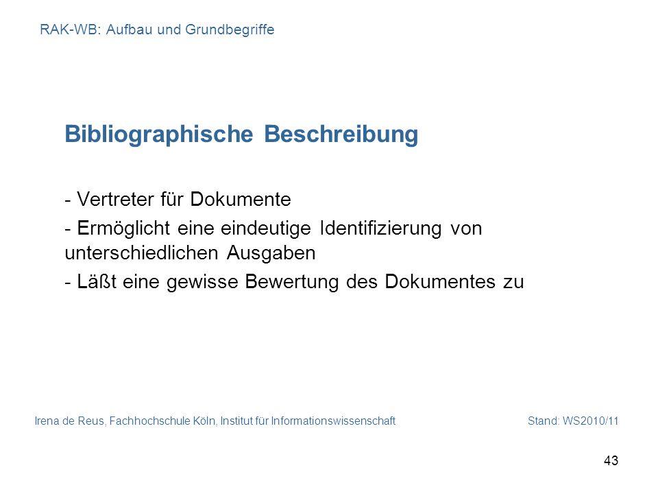Irena de Reus, Fachhochschule Köln, Institut für Informationswissenschaft Stand: WS2010/11 43 RAK-WB: Aufbau und Grundbegriffe Bibliographische Beschr