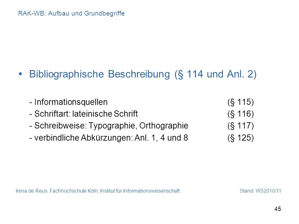 Irena de Reus, Fachhochschule Köln, Institut für Informationswissenschaft Stand: WS2010/11 45 RAK-WB: Aufbau und Grundbegriffe Bibliographische Beschr