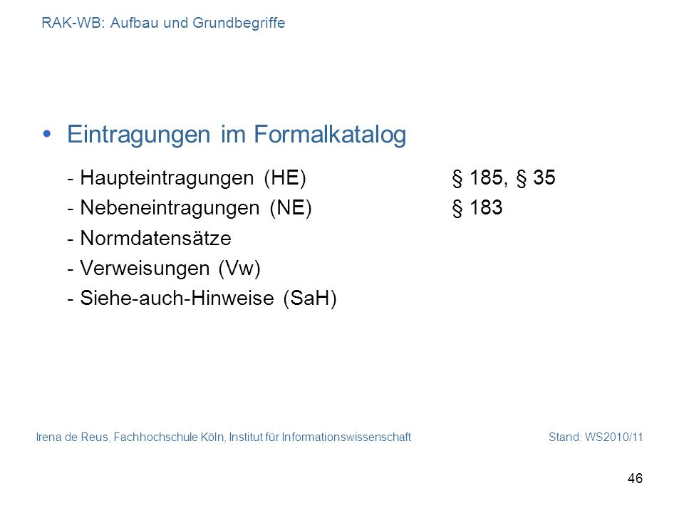 Irena de Reus, Fachhochschule Köln, Institut für Informationswissenschaft Stand: WS2010/11 46 RAK-WB: Aufbau und Grundbegriffe Eintragungen im Formalk