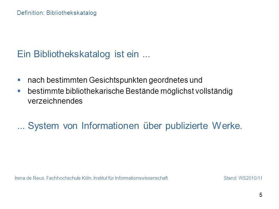Irena de Reus, Fachhochschule Köln, Institut für Informationswissenschaft Stand: WS2010/11 5 Definition: Bibliothekskatalog Ein Bibliothekskatalog ist