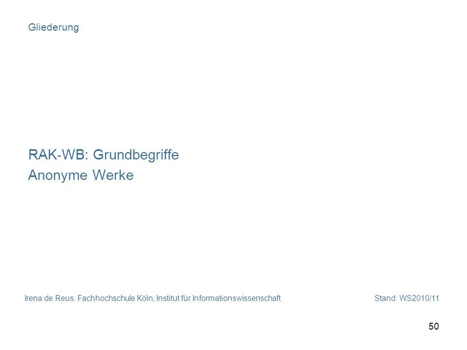 Irena de Reus, Fachhochschule Köln, Institut für Informationswissenschaft Stand: WS2010/11 50 Gliederung RAK-WB: Grundbegriffe Anonyme Werke