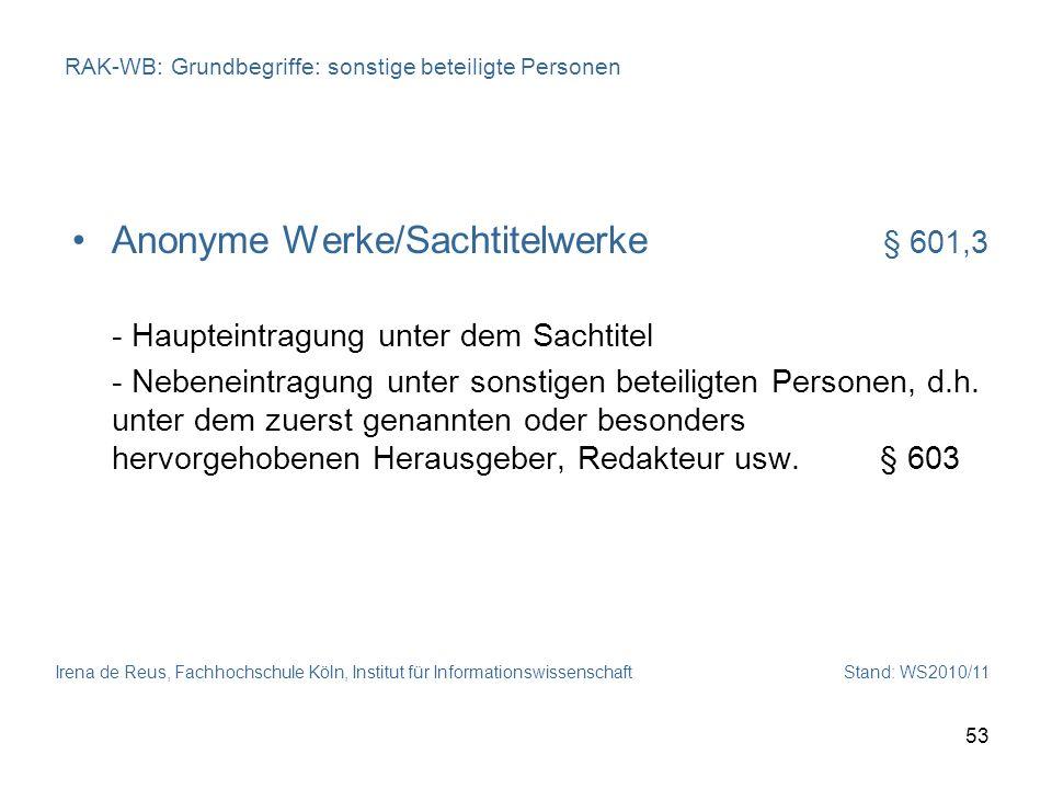 Irena de Reus, Fachhochschule Köln, Institut für Informationswissenschaft Stand: WS2010/11 53 RAK-WB: Grundbegriffe: sonstige beteiligte Personen Anon