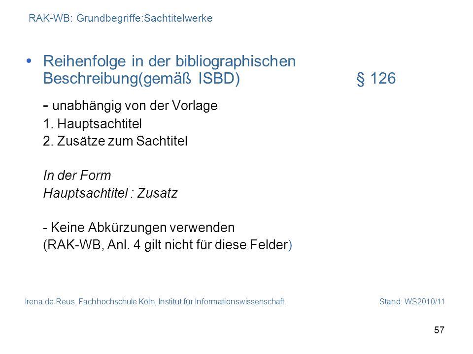 Irena de Reus, Fachhochschule Köln, Institut für Informationswissenschaft Stand: WS2010/11 57 RAK-WB: Grundbegriffe:Sachtitelwerke Reihenfolge in der