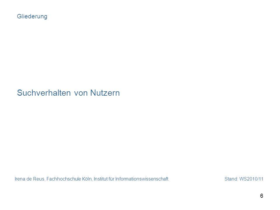 Irena de Reus, Fachhochschule Köln, Institut für Informationswissenschaft Stand: WS2010/11 6 Gliederung Suchverhalten von Nutzern