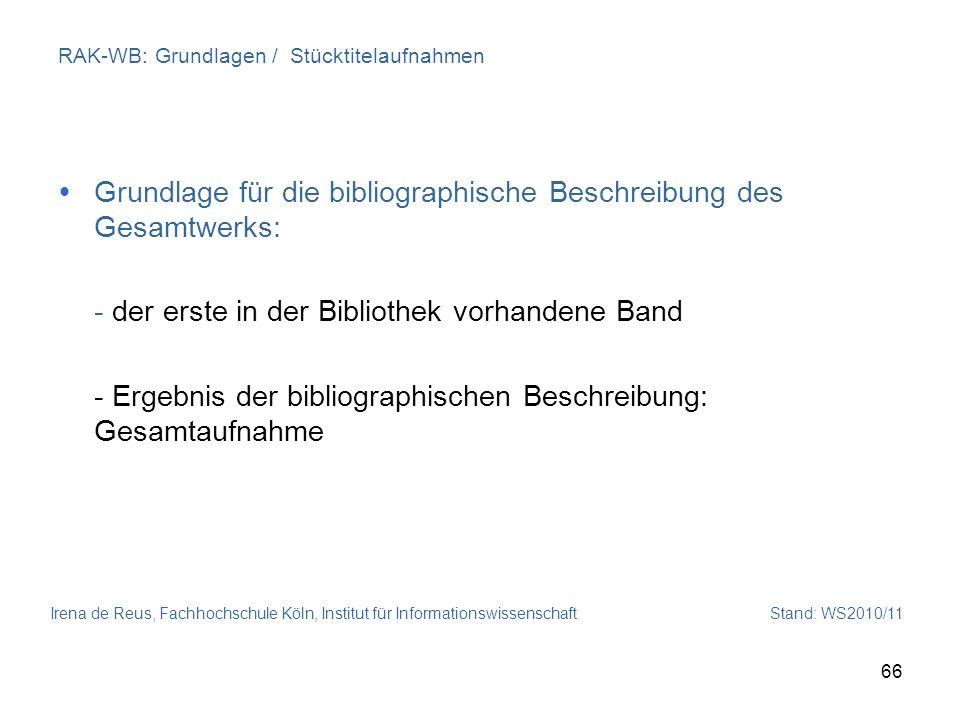 Irena de Reus, Fachhochschule Köln, Institut für Informationswissenschaft Stand: WS2010/11 66 RAK-WB: Grundlagen / Stücktitelaufnahmen Grundlage für d