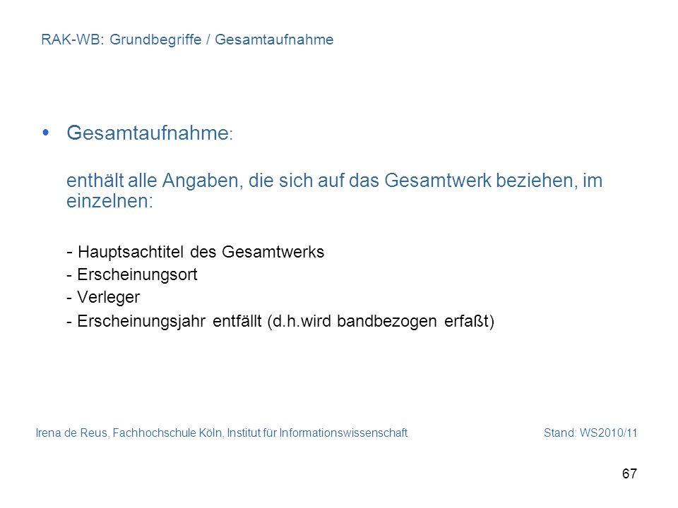 Irena de Reus, Fachhochschule Köln, Institut für Informationswissenschaft Stand: WS2010/11 67 RAK-WB: Grundbegriffe / Gesamtaufnahme Gesamtaufnahme :
