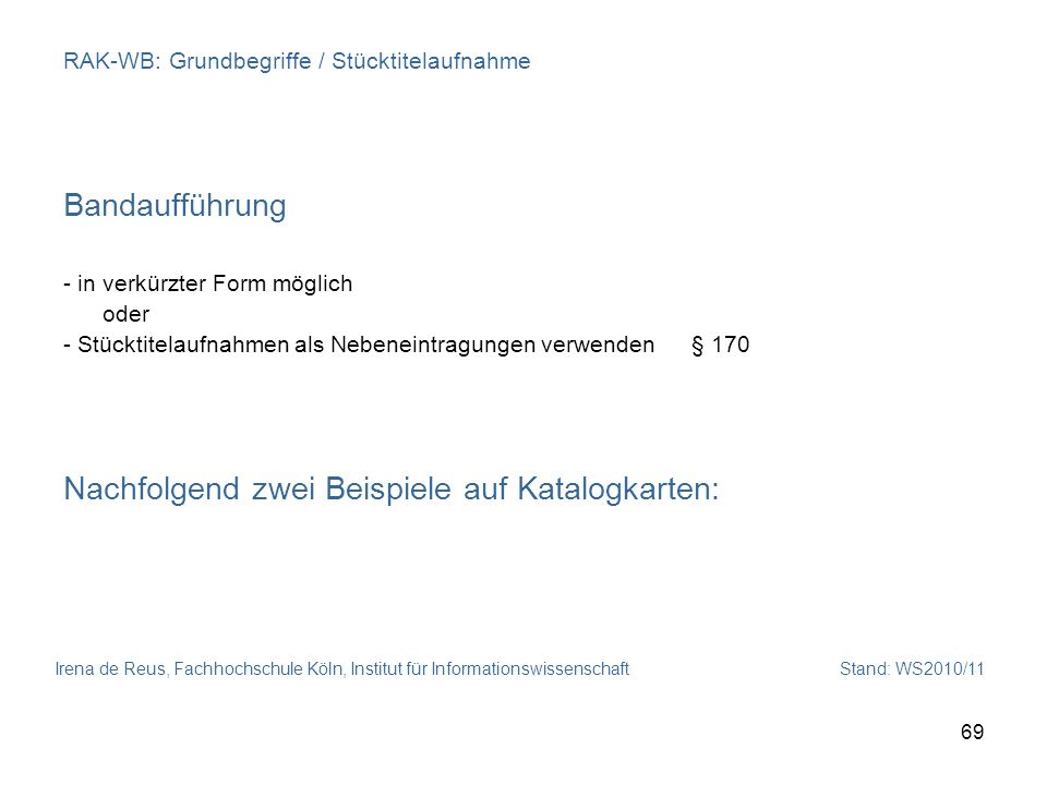 Irena de Reus, Fachhochschule Köln, Institut für Informationswissenschaft Stand: WS2010/11 69 RAK-WB: Grundbegriffe / Stücktitelaufnahme Bandaufführun