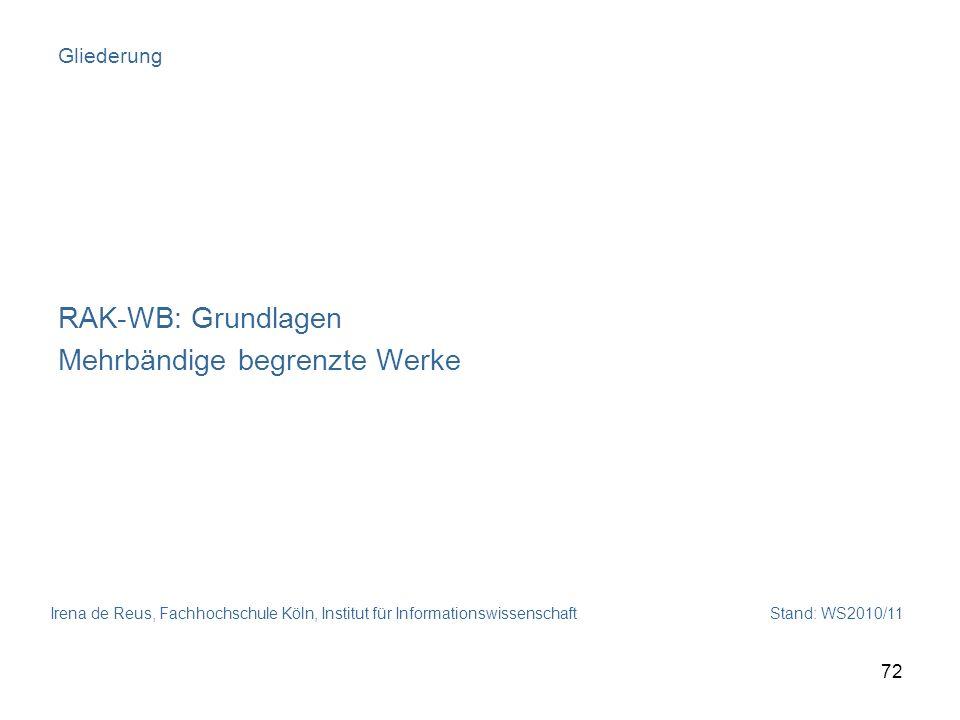 Irena de Reus, Fachhochschule Köln, Institut für Informationswissenschaft Stand: WS2010/11 72 Gliederung RAK-WB: Grundlagen Mehrbändige begrenzte Werk