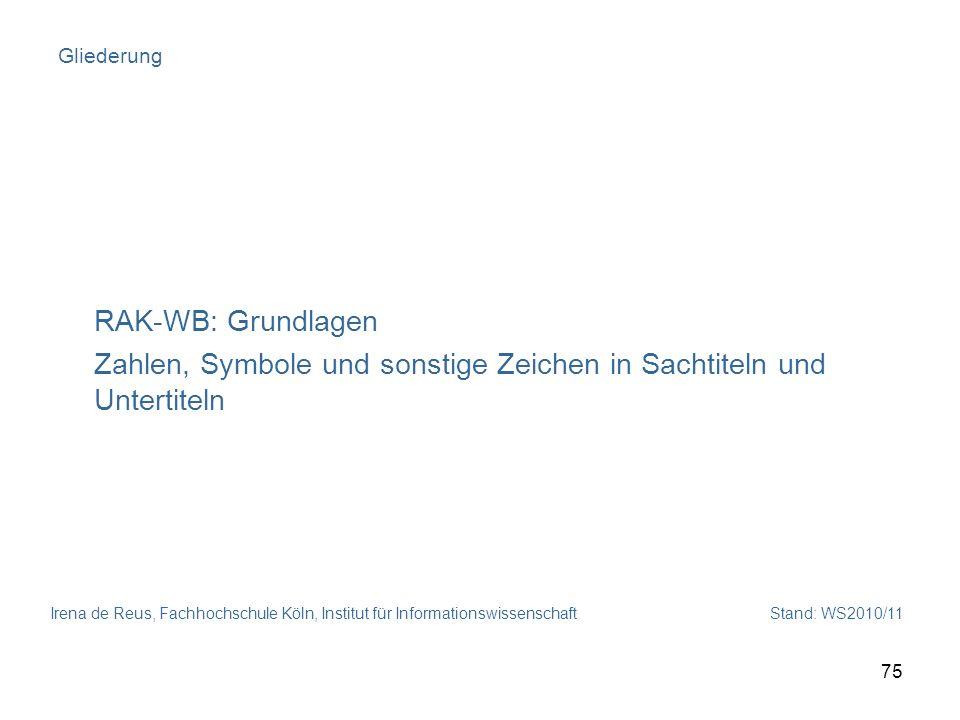 Irena de Reus, Fachhochschule Köln, Institut für Informationswissenschaft Stand: WS2010/11 75 Gliederung RAK-WB: Grundlagen Zahlen, Symbole und sonsti