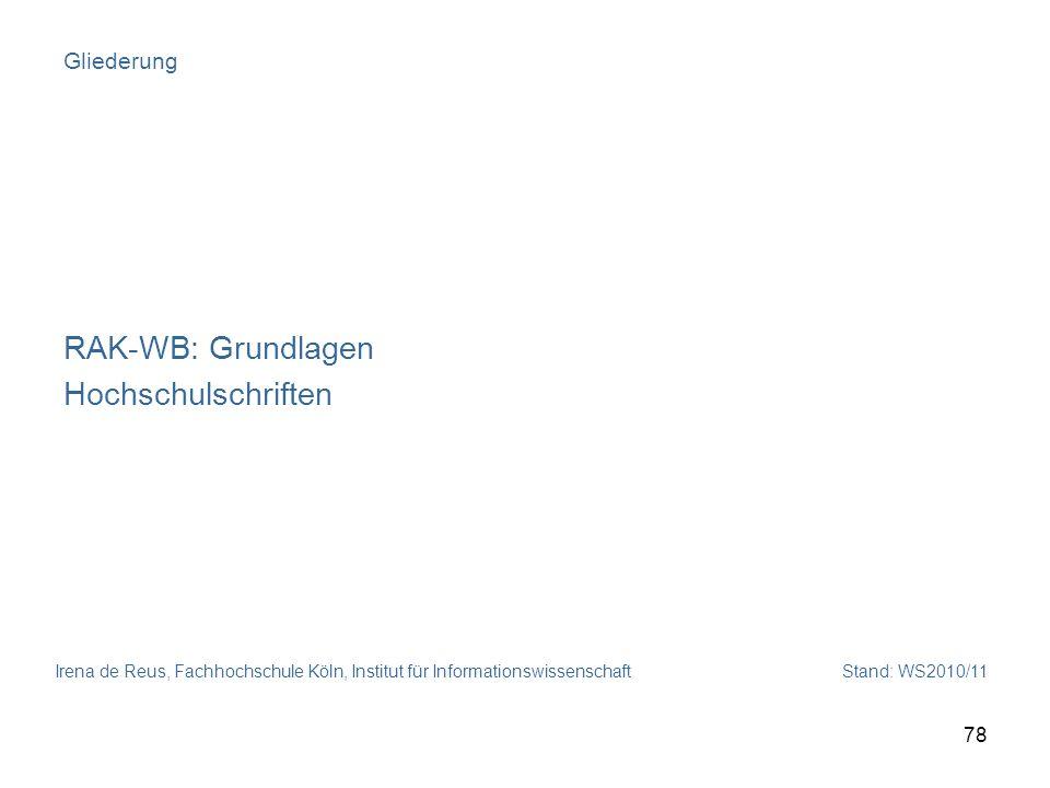 Irena de Reus, Fachhochschule Köln, Institut für Informationswissenschaft Stand: WS2010/11 78 Gliederung RAK-WB: Grundlagen Hochschulschriften
