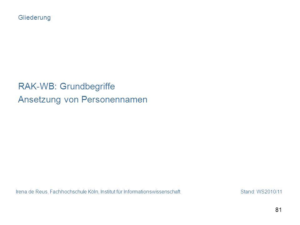 Irena de Reus, Fachhochschule Köln, Institut für Informationswissenschaft Stand: WS2010/11 81 Gliederung RAK-WB: Grundbegriffe Ansetzung von Personenn