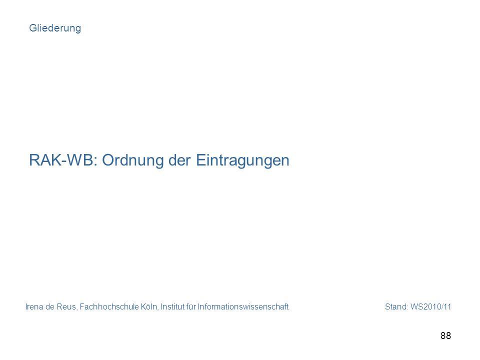Irena de Reus, Fachhochschule Köln, Institut für Informationswissenschaft Stand: WS2010/11 88 Gliederung RAK-WB: Ordnung der Eintragungen