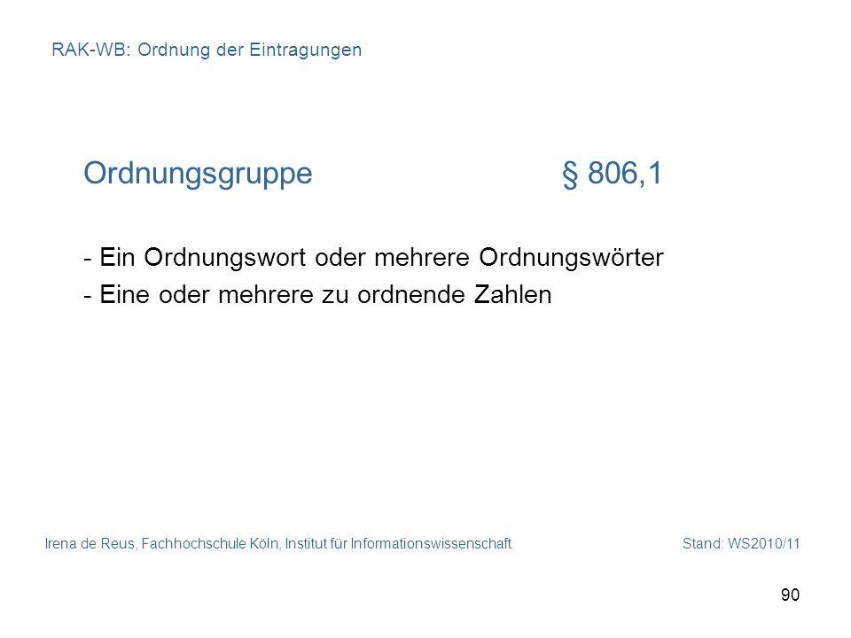 Irena de Reus, Fachhochschule Köln, Institut für Informationswissenschaft Stand: WS2010/11 90 RAK-WB: Ordnung der Eintragungen Ordnungsgruppe§ 806,1 -