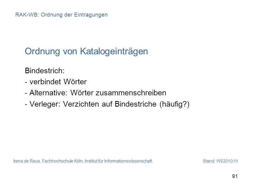 Irena de Reus, Fachhochschule Köln, Institut für Informationswissenschaft Stand: WS2010/11 91 RAK-WB: Ordnung der Eintragungen Ordnung von Katalogeint