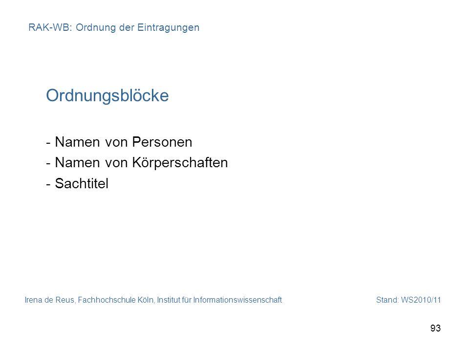 Irena de Reus, Fachhochschule Köln, Institut für Informationswissenschaft Stand: WS2010/11 93 RAK-WB: Ordnung der Eintragungen Ordnungsblöcke - Namen