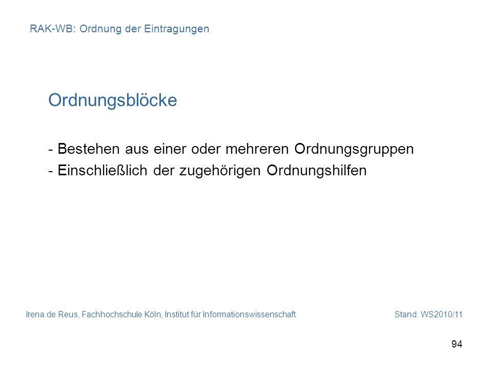 Irena de Reus, Fachhochschule Köln, Institut für Informationswissenschaft Stand: WS2010/11 94 RAK-WB: Ordnung der Eintragungen Ordnungsblöcke - Besteh