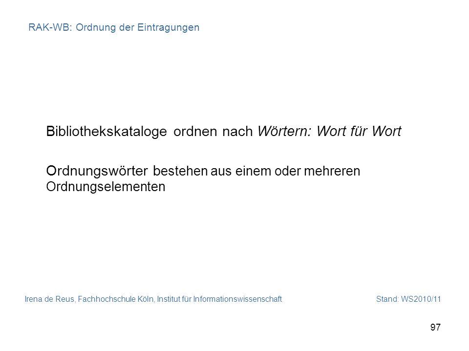 Irena de Reus, Fachhochschule Köln, Institut für Informationswissenschaft Stand: WS2010/11 97 RAK-WB: Ordnung der Eintragungen Bibliothekskataloge ord