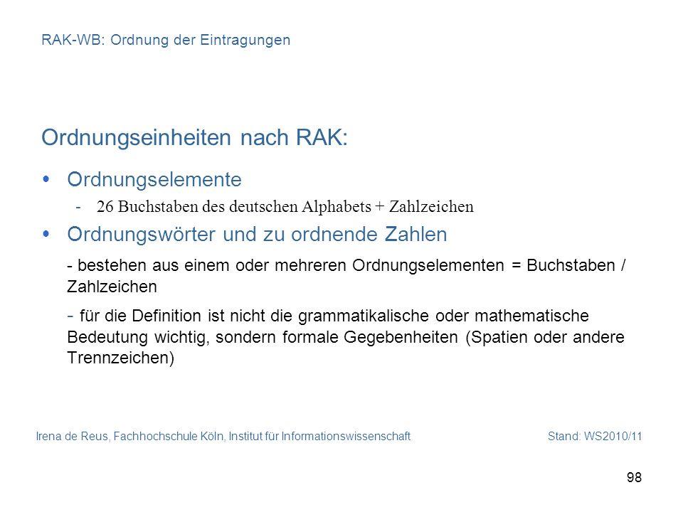Irena de Reus, Fachhochschule Köln, Institut für Informationswissenschaft Stand: WS2010/11 98 RAK-WB: Ordnung der Eintragungen Ordnungseinheiten nach