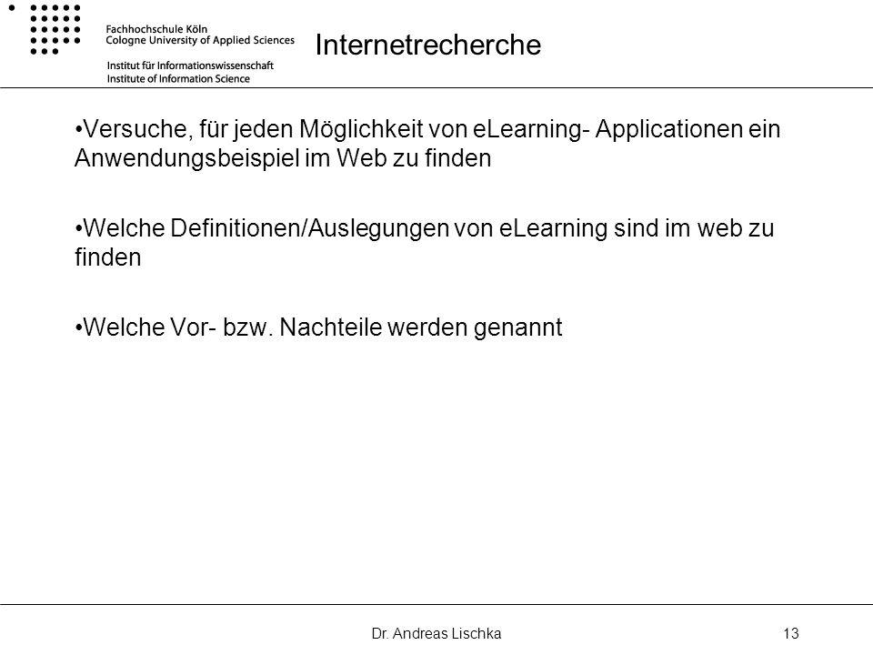 Dr. Andreas Lischka13 Internetrecherche Versuche, für jeden Möglichkeit von eLearning- Applicationen ein Anwendungsbeispiel im Web zu finden Welche De