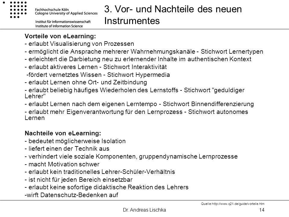 Dr. Andreas Lischka14 3. Vor- und Nachteile des neuen Instrumentes Vorteile von eLearning: - erlaubt Visualisierung von Prozessen - ermöglicht die Ans