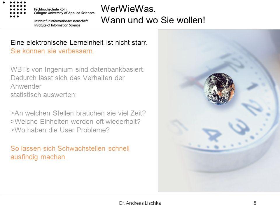 Dr. Andreas Lischka8 WerWieWas. Wann und wo Sie wollen! Eine elektronische Lerneinheit ist nicht starr. Sie können sie verbessern. WBTs von Ingenium s