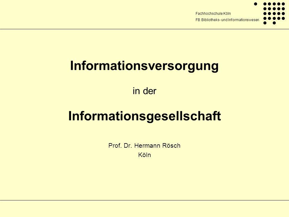 Fachhochschule Köln FB Bibliotheks- und Informationswesen Hermann Rösch Informationsversorgung in der Informationsgesellschaft 2 Überblick 1.Information und Wissen (Grundlegende Definitionen) 2.