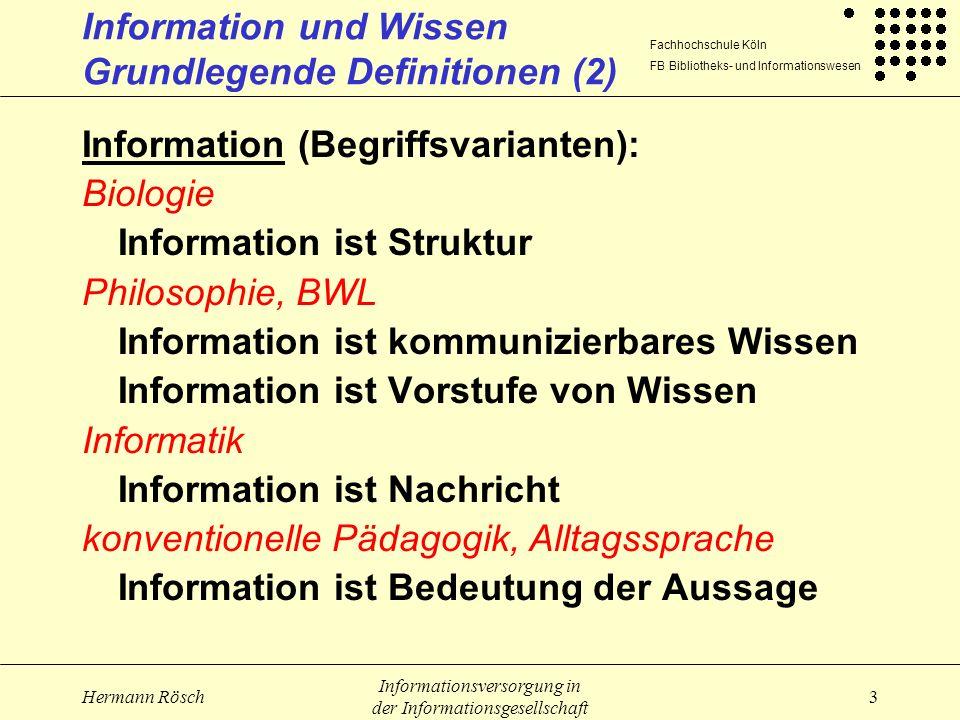 Fachhochschule Köln FB Bibliotheks- und Informationswesen Hermann Rösch Informationsversorgung in der Informationsgesellschaft 4 Information und Wissen Grundlegende Definitionen (3) Information (Begriffsvarianten): Informationswissenschaft Information ist Veränderung von Wissen Verringerung von Ungewissheit Wissen in Aktion Wissensvermehrung Komplexitätsreduktion Information ist nur, was verstanden wird und Information erzeugt.